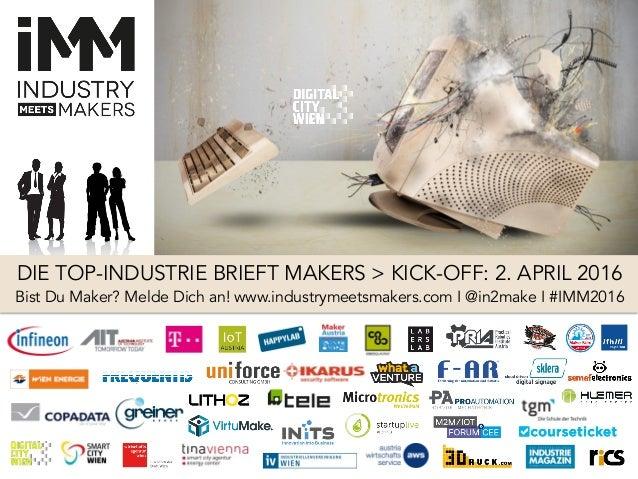 DIE TOP-INDUSTRIE BRIEFT MAKERS > KICK-OFF: 2. APRIL 2016 Bist Du Maker? Melde Dich an! www.industrymeetsmakers.com I @in2...
