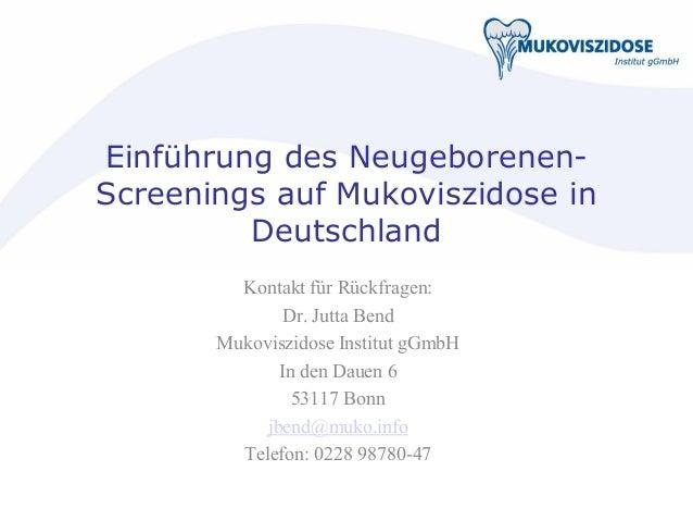 Einführung des Neugeborenen- Screenings auf Mukoviszidose in Deutschland Kontakt für Rückfragen: Dr. Jutta Bend Mukoviszid...