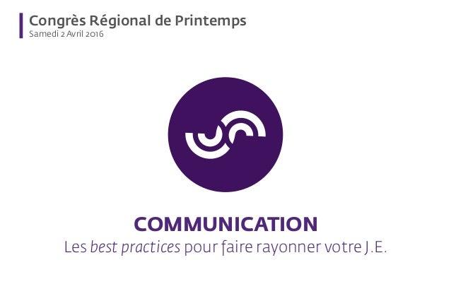 Congrès Régional de Printemps Samedi 2 Avril 2016 COMMUNICATION Les best practices pour faire rayonner votre J.E.