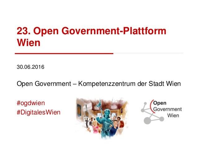 23. Open Government-Plattform Wien 30.06.2016 Open Government – Kompetenzzentrum der Stadt Wien #ogdwien #DigitalesWien