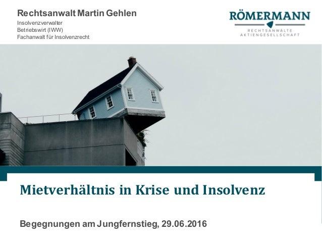 MietverhältnisinKriseundInsolvenz Begegnungen am Jungfernstieg, 29.06.2016 Rechtsanwalt Martin Gehlen Insolvenzverwalt...