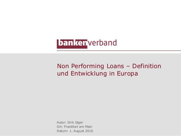 Non Performing Loans – Definition und Entwicklung in Europa Autor: Dirk Jäger Ort: Frankfurt am Main Datum: 1. August 2016
