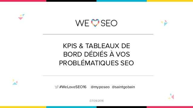 KPIS & TABLEAUX DE BORD DÉDIÉS À VOS PROBLÉMATIQUES SEO 07/09/2016 #WeLoveSEO16 @myposeo @saintgobain
