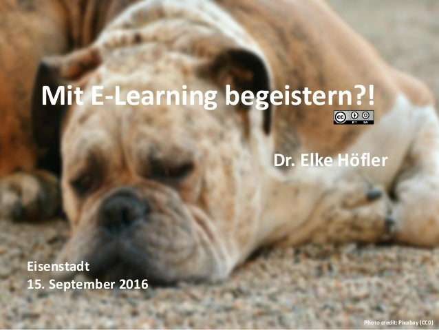 Mit E-Learning begeistern?! Dr. Elke Höfler Eisenstadt 15. September 2016 Photo credit: Pixabay (CC0)