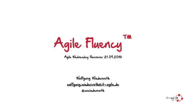 Agile Fluency™ Agile Wednesday Hannover 21.09.2016 Wolfgang Wiedenroth wolfgang.wiedenroth@it-agile.de @wwiedenroth