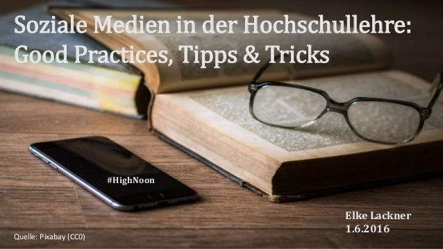 Soziale Medien in der Hochschullehre: Good Practices, Tipps & Tricks Elke Lackner 1.6.2016 #HighNoon Quelle: Pixabay (CC0)
