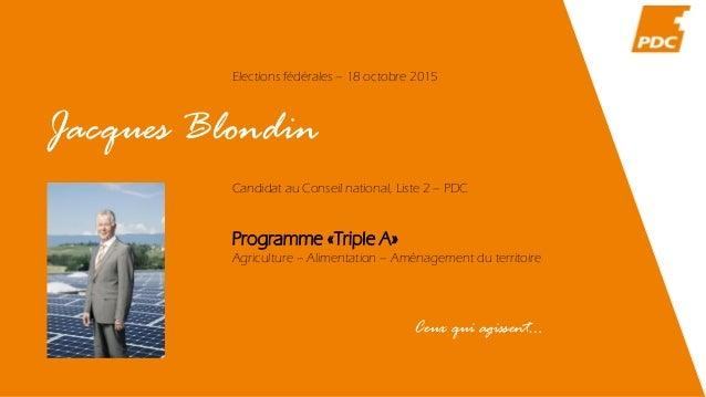 Jacques Blondin Elections fédérales – 18 octobre 2015 Candidat au Conseil national, Liste 2 – PDC Programme «Triple A» Agr...