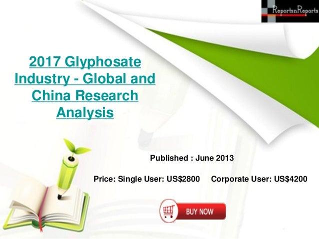 2017 GlyphosateIndustry - Global andChina ResearchAnalysisPublished : June 2013Price: Single User: US$2800 Corporate User:...