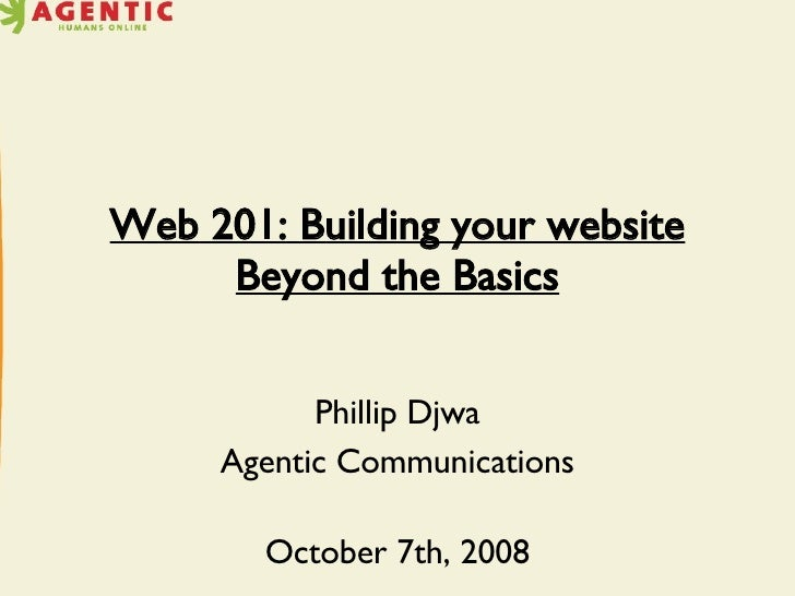 Web 201: Building your website Beyond the Basics Phillip Djwa Agentic Communications October 7th, 2008