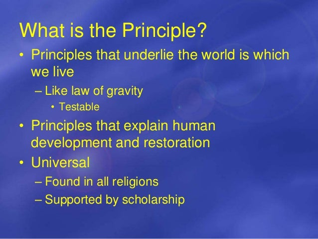 What is the Principle? • Principles that underlie the world is which we live – Like law of gravity • Testable • Principles...