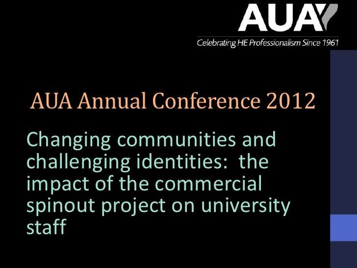 AUA Annual Conference 2012Changing communities andchallenging identities: theimpact of the commercialspinout project on un...