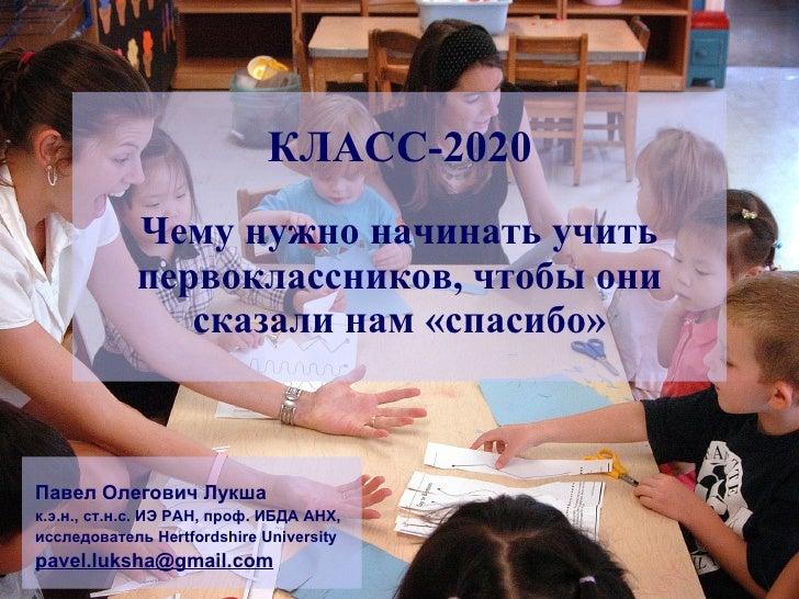 Чему нужно начинать учить первоклассников, чтобы они сказали нам «спасибо» КЛАСС-2020 Павел Олегович Лукша к.э.н., ст.н.с....
