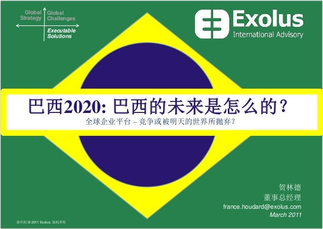 Global Strategy Global Challenges Executable Solutions 贺林德 董事总经理 france.houdard@exolus.com March 2011 巴西2020: 巴西的未来是怎么的? 全...