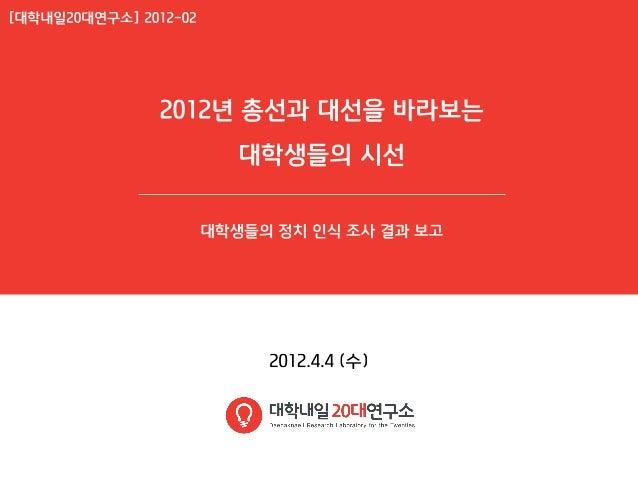 [대학내일20대연구소]201204 총선과대선을바라보는대학생들의시선(20120404)