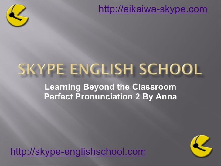 Learning Beyond the Classroom Perfect Pronunciation 2 By Anna http://skype-englishschool.com   http://eikaiwa-skype.com