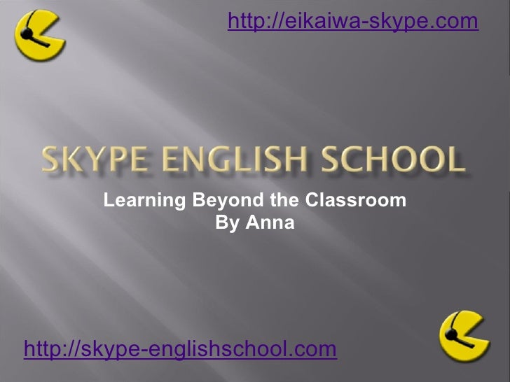 Learning Beyond the Classroom By Anna http://skype-englishschool.com   http://eikaiwa-skype.com