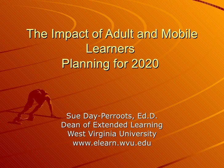 The Impact of Adult and Mobile Learners  Planning for 2020  Sue Day-Perroots, Ed.D. Dean of Extended Learning West Virgini...
