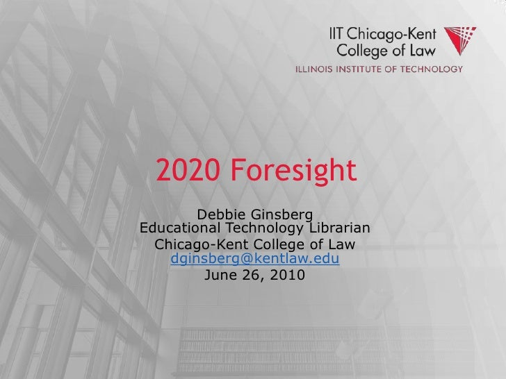 2020 Foresight<br />Debbie GinsbergEducational Technology Librarian<br />Chicago-Kent College of Lawdginsberg@kentlaw.edu<...