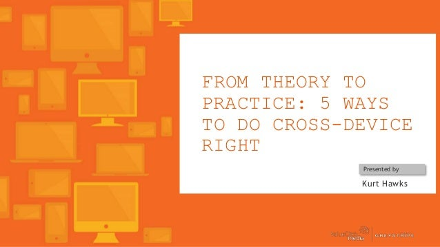FROM THEORY TO PRACTICE: 5 WAYS TO DO CROSS-DEVICE RIGHT Presented by  Kurt Hawks  Copyright © 2013, ValueClick Media & Gr...