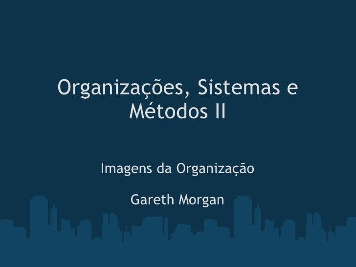 Organizações, Sistemas e Métodos II Imagens da Organização Gareth Morgan