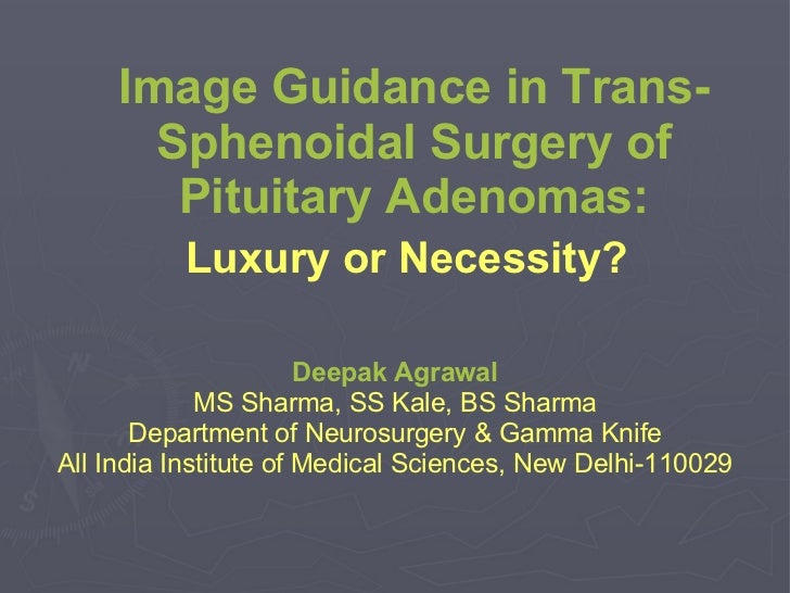 Image Guidance in Trans-Sphenoidal Surgery of Pituitary Adenomas: Luxury or Necessity?   Deepak Agrawal MS Sharma, SS Kale...