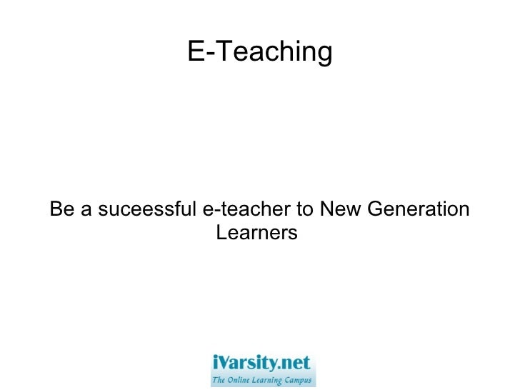 E-Teaching Be a suceessful e-teacher to New Generation Learners