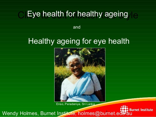 Click to edit Master title style 1111 1 Eye health for healthy ageing Wendy Holmes, Burnet Institute, holmes@burnet.edu.au...