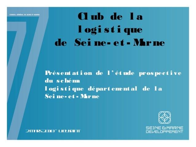 Cl ub de l a l ogi st i que de Sei ne- et - Marne 2mars2010– Lieusaint Présent at i on de l ' ét ude prospect i ve du sché...