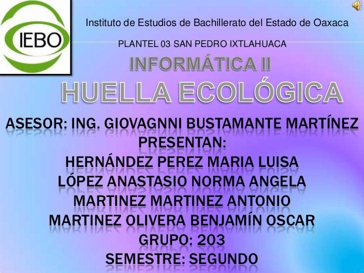 Instituto de Estudios de Bachillerato del Estado de Oaxaca<br />PLANTEL 03 SAN PEDRO IXTLAHUACA<br />INFORMÁTICA II<br />H...