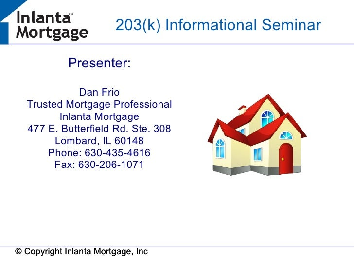 © Copyright Inlanta Mortgage, Inc © Copyright Inlanta Mortgage, Inc 203(k) Informational Seminar P  Presenter: Dan Frio Tr...