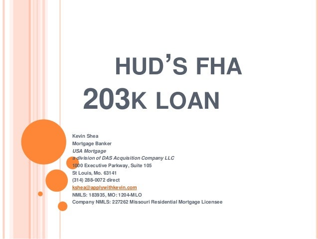 HUD'S FHA 203K LOAN Kevin Shea Mortgage Banker USA Mortgage a division of DAS Acquisition Company LLC 1000 Executive Parkw...