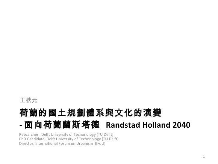 荷蘭的國土規劃體系與文化的演變 - 面向荷蘭蘭斯塔德  Randstad Holland 2040 <ul><li>王秋元  </li></ul>Researcher , Delft University of Techonology (TU ...