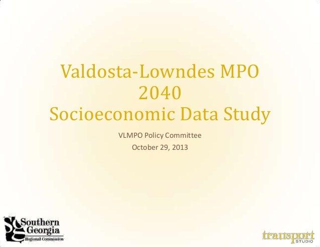 Valdosta-Lowndes MPO 2040 Socioeconomic Data Study VLMPO Policy Committee October 29, 2013