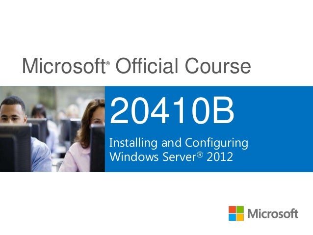 Microsoft® Official Course 20410B Installing and Configuring Windows Server® 2012