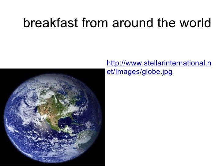 breakfast from around the world http://www.stellarinternational.net/Images/globe.jpg
