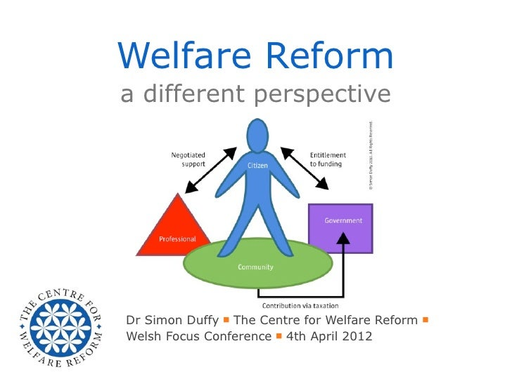 Welfare Reforma different perspectiveDr Simon Duffy ■ The Centre for Welfare Reform ■Welsh Focus Conference ■ 4th April 2012