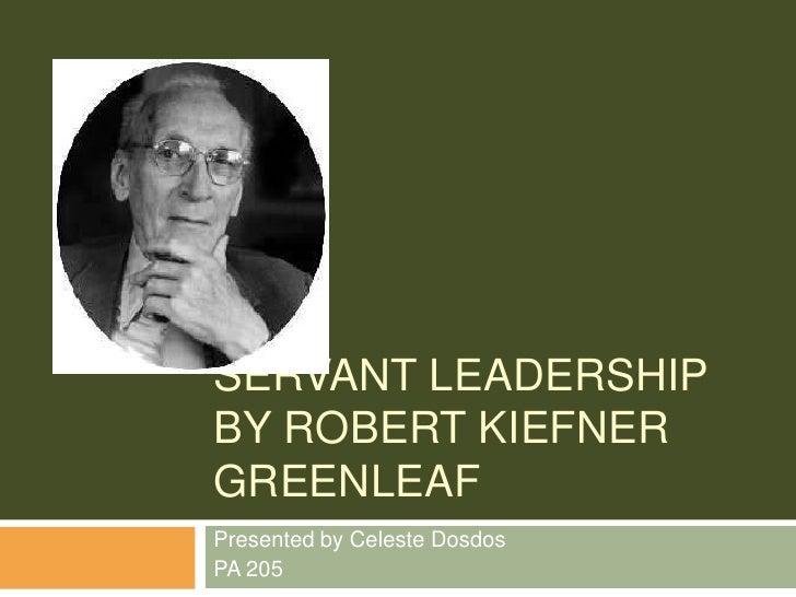 Servant leadership by Robert Kiefner Greenleaf<br />Presented by Celeste Dosdos<br />PA 205<br />