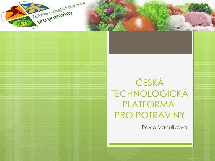 ČESKÁTECHNOLOGICKÁ  PLATFORMA PRO POTRAVINY     Pavla Vaculíková