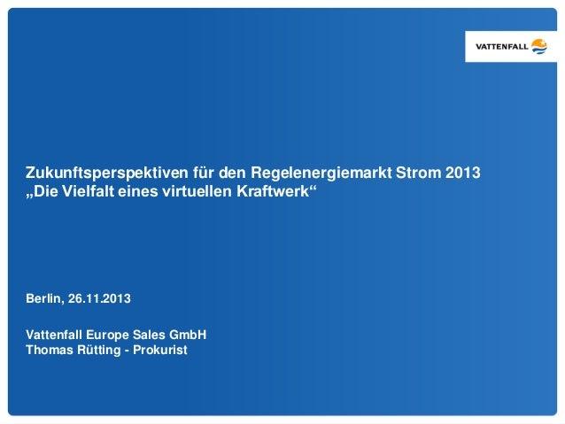 """Zukunftsperspektiven für den Regelenergiemarkt Strom 2013  """"Die Vielfalt eines virtuellen Kraftwerk""""  Berlin, 26.11.2013  ..."""