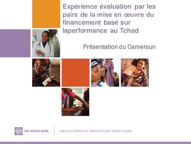 Expérience évaluation par les pairs de la mise en œuvre du financement basé sur laperformance au Tchad Présentation du Cam...