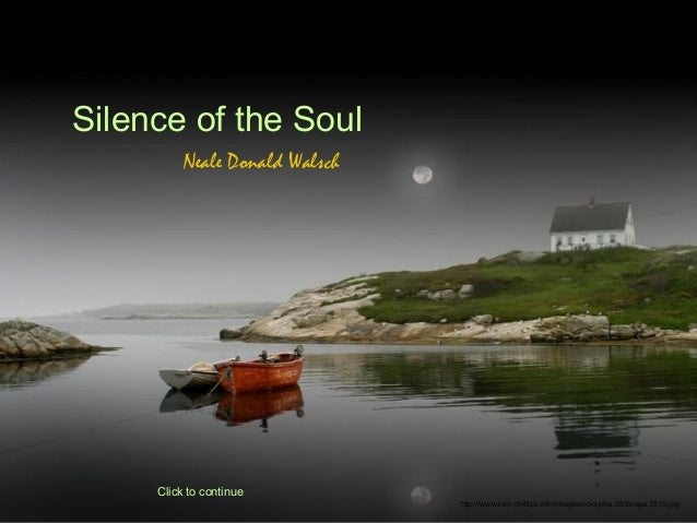 Silence of the Soul          Neale Donald Walsch     Click to continue                                http://www.tom-phill...
