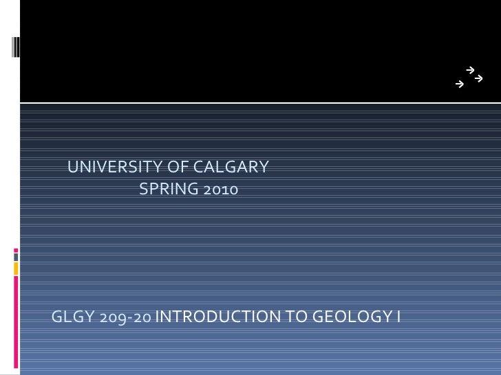UNIVERSITY OF CALGARY  SPRING 2010 GLGY 209-20  INTRODUCTION TO GEOLOGY I