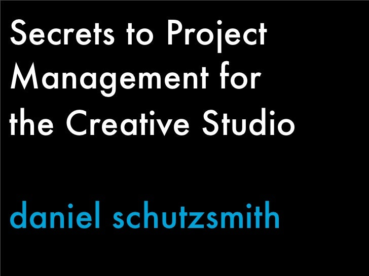 Secrets to Project Management for the Creative Studio  daniel schutzsmith