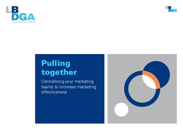Pulling together Centralising your marketing teams to increase marketing effectiveness