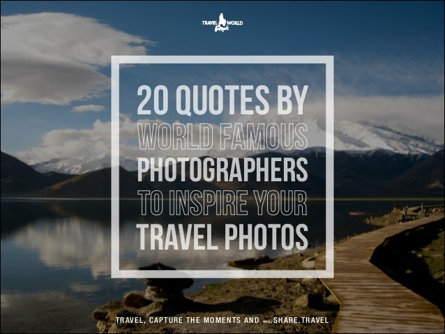 20 quotes by world famous  photographers to inspire your  travel photos T R AV E L , C A P T U R E T H E M O M E N T S A N...