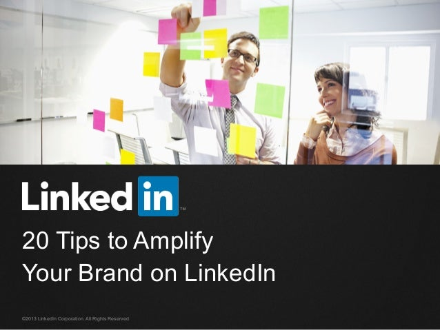 ©2013 LinkedIn Corporation. All Rights Reserved. 20 Tips to Amplify Your Brand on LinkedIn