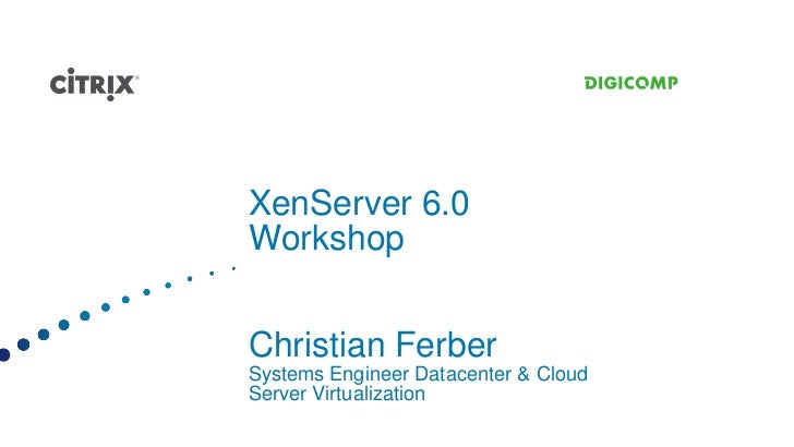 XenServer 6.0WorkshopChristian FerberSystems Engineer Datacenter & CloudServer Virtualization