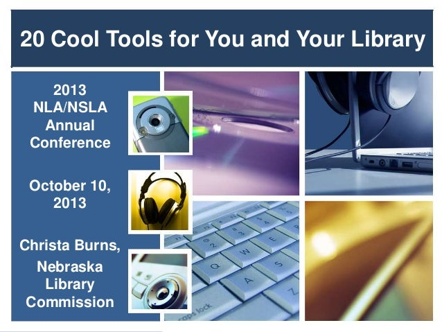 20 Cool Tools for You and Your Library 2013 NLA/NSLA Annual Conference October 10, 2013 Christa Burns, Nebraska Library Co...
