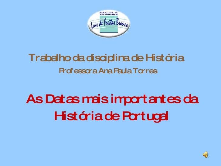 Trabalho da disciplina de História   Professora Ana Paula Torres As Datas mais importantes da História de Portugal