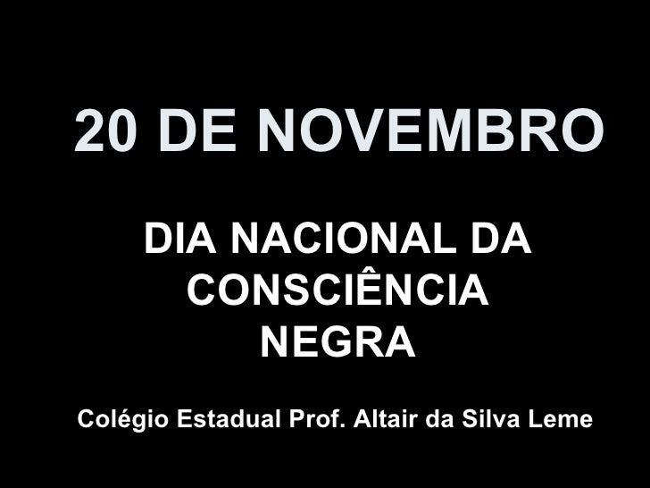 20 DE NOVEMBRO DIA NACIONAL DA CONSCIÊNCIA NEGRA Colégio Estadual Prof. Altair da Silva Leme
